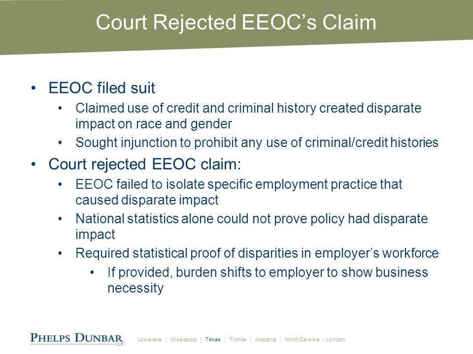 Louisiana │ Mississippi │ Texas │ Florida │ Alabama │ North Carolina | London Court Rejected EEOC's Claim EEOC filed suit Claimed use of credit and criminal history created disparate impact on race and gender Sought injunction to prohibit any use of criminal/credit histories Court rejected EEOC claim: EEOC failed to isolate specific employment practice that caused disparate impact National statistics alone could not prove policy had disparate impact Required statistical proof of disparities in employer's workforce If provided, burden shifts to employer to show business necessity