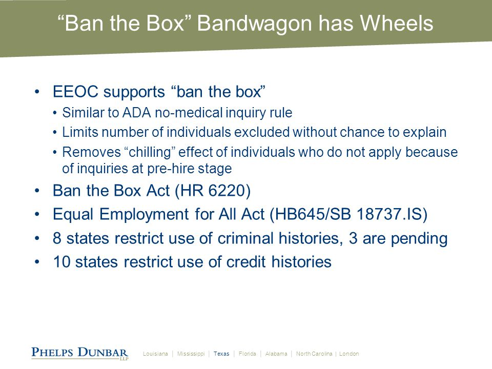 Louisiana │ Mississippi │ Texas │ Florida │ Alabama │ North Carolina | London Ban the Box Bandwagon has Wheels EEOC supports ban the box Similar to ADA no-medical inquiry rule Limits number of individuals excluded without chance to explain Removes chilling effect of individuals who do not apply because of inquiries at pre-hire stage Ban the Box Act (HR 6220) Equal Employment for All Act (HB645/SB 18737.IS) 8 states restrict use of criminal histories, 3 are pending 10 states restrict use of credit histories
