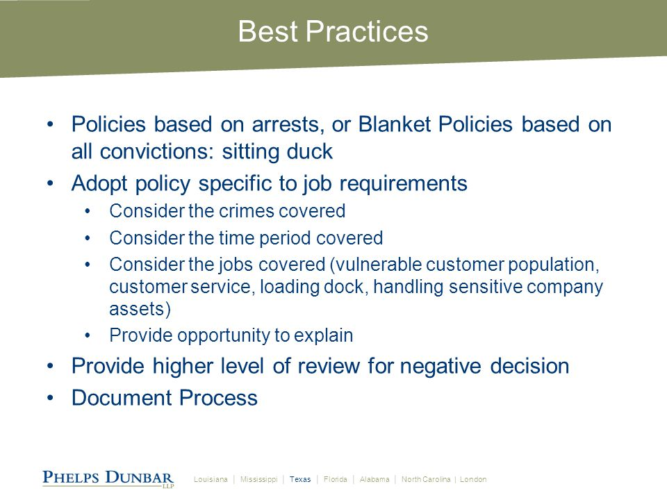 Louisiana │ Mississippi │ Texas │ Florida │ Alabama │ North Carolina | London Best Practices Policies based on arrests, or Blanket Policies based on all convictions: sitting duck Adopt policy specific to job requirements Consider the crimes covered Consider the time period covered Consider the jobs covered (vulnerable customer population, customer service, loading dock, handling sensitive company assets) Provide opportunity to explain Provide higher level of review for negative decision Document Process