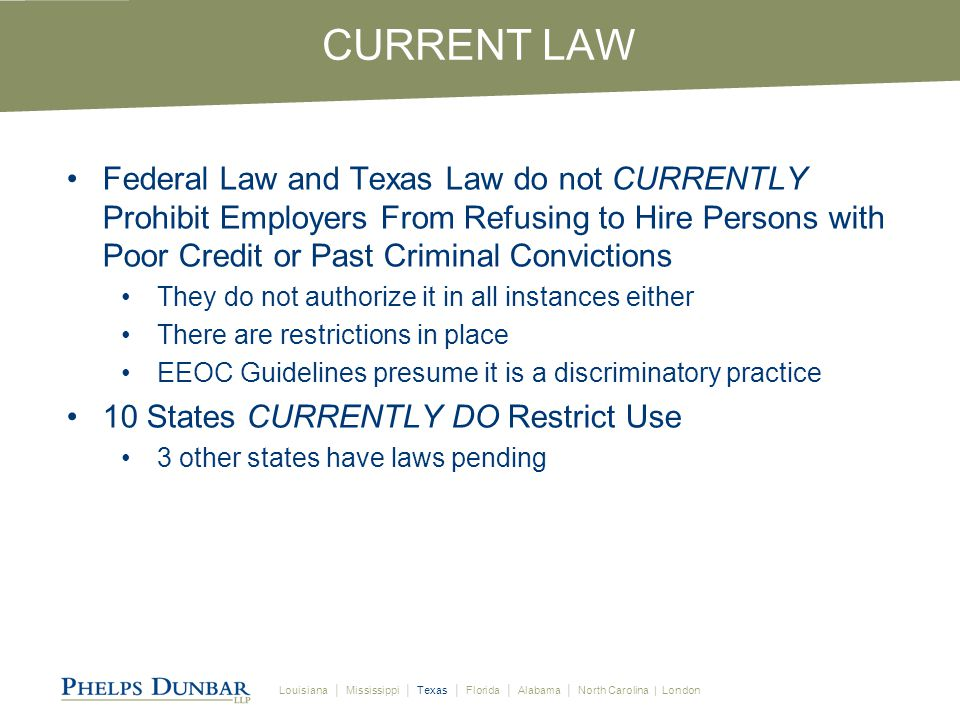 Louisiana │ Mississippi │ Texas │ Florida │ Alabama │ North Carolina | London CURRENT LAW Federal Law and Texas Law do not CURRENTLY Prohibit Employers From Refusing to Hire Persons with Poor Credit or Past Criminal Convictions They do not authorize it in all instances either There are restrictions in place EEOC Guidelines presume it is a discriminatory practice 10 States CURRENTLY DO Restrict Use 3 other states have laws pending