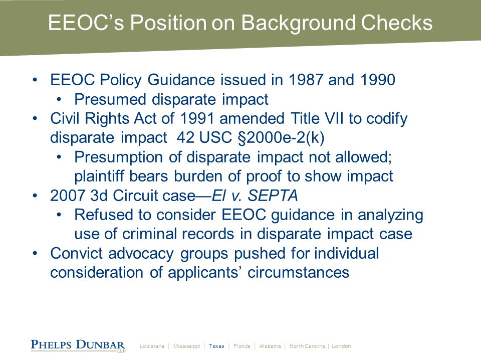 Louisiana │ Mississippi │ Texas │ Florida │ Alabama │ North Carolina | London EEOC Issued New Guidance in 2012 Eliminate policies or practices that exclude people from employment based on any criminal record Addresses disparate impact of considering criminal and credit history in hiring and other employment decisions: Rate of arrests and convictions for African American and Hispanic males is higher than for others in population Women and minorities are more likely to have credit problems Concludes that policies which exclude individuals based on credit or criminal histories can create illegal disparate impact on women and racial minorities if not Job related Consistent with business necessity