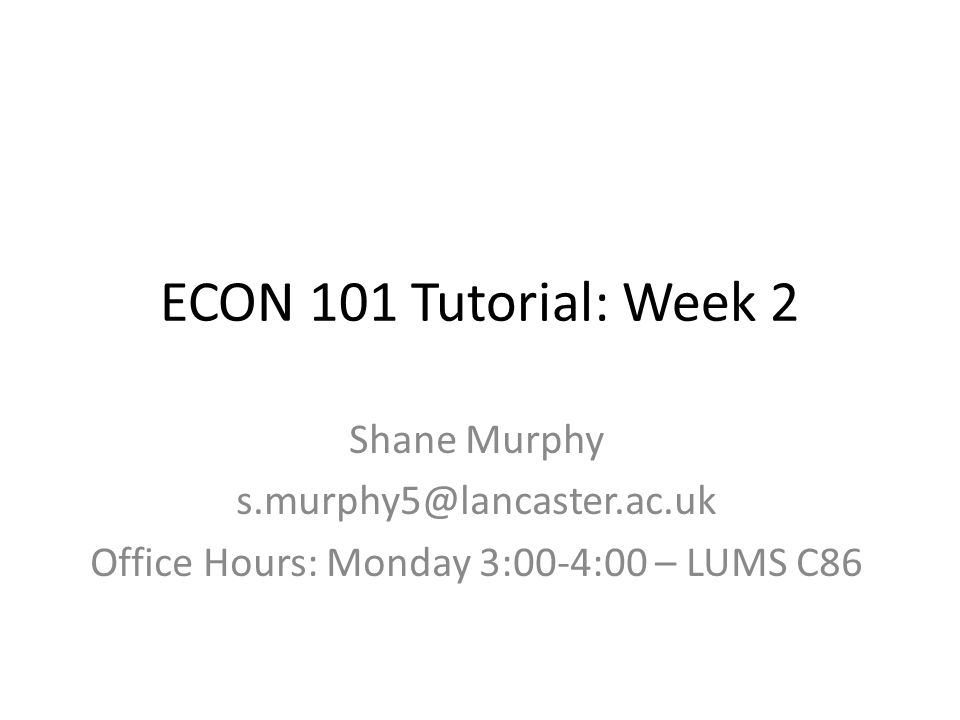 ECON 101 Tutorial: Week 2 Shane Murphy s.murphy5@lancaster.ac.uk Office Hours: Monday 3:00-4:00 – LUMS C86