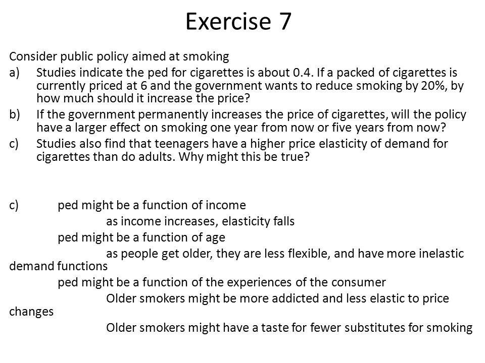 Exercise 7 Consider public policy aimed at smoking a)Studies indicate the ped for cigarettes is about 0.4.
