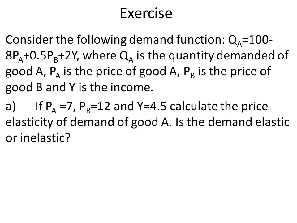 Exercise Consider the following demand function: Q A =100- 8P A +0.5P B +2Y, where Q A is the quantity demanded of good A, P A is the price of good A, P B is the price of good B and Y is the income.