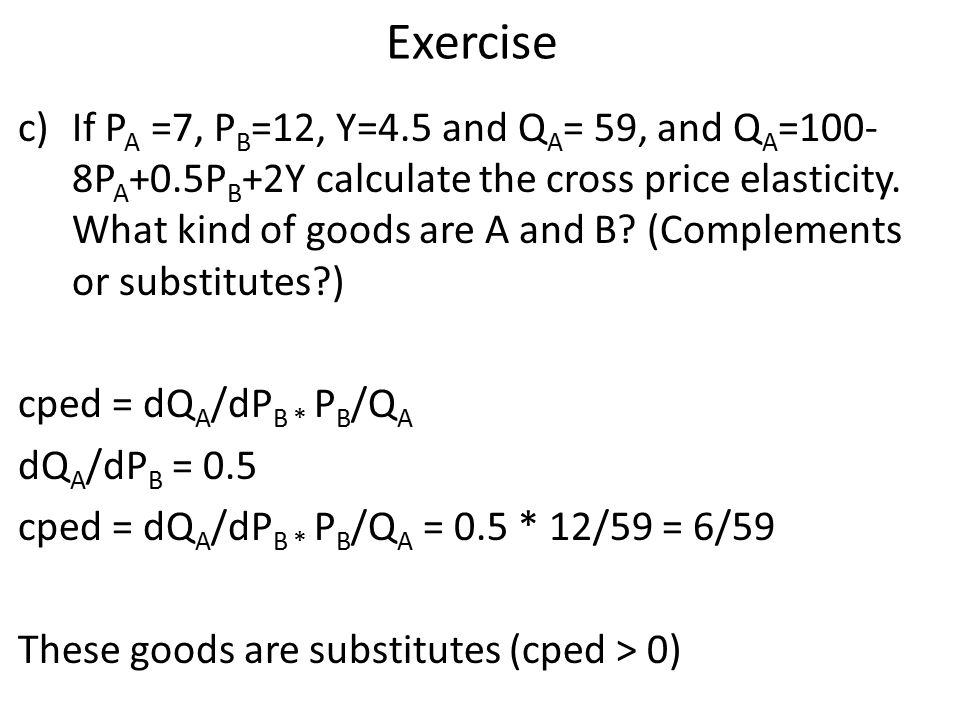 Exercise c)If P A =7, P B =12, Y=4.5 and Q A = 59, and Q A =100- 8P A +0.5P B +2Y calculate the cross price elasticity.