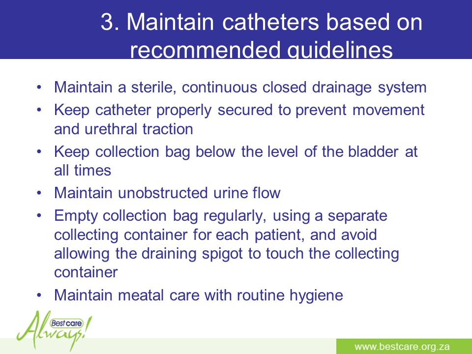 3. Maintain catheters based on recommended guidelines Maintain a sterile, continuous closed drainage system Keep catheter properly secured to prevent