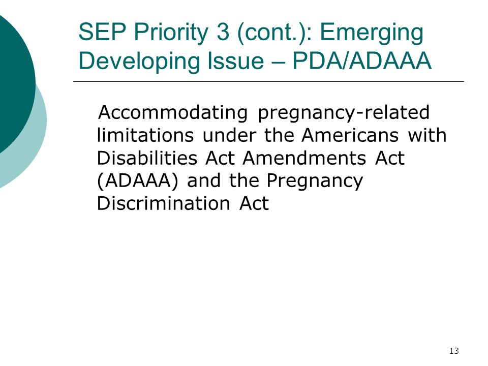 SEP Priority 3 (cont.): Emerging Developing Issue – PDA/ADAAA Accommodating pregnancy-related limitations under the Americans with Disabilities Act Amendments Act (ADAAA) and the Pregnancy Discrimination Act 13