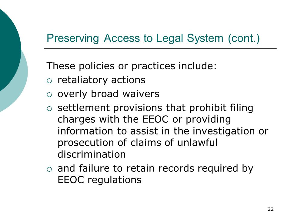 Preserving Access to Legal System (cont.) These policies or practices include:  retaliatory actions  overly broad waivers  settlement provisions that prohibit filing charges with the EEOC or providing information to assist in the investigation or prosecution of claims of unlawful discrimination  and failure to retain records required by EEOC regulations 22