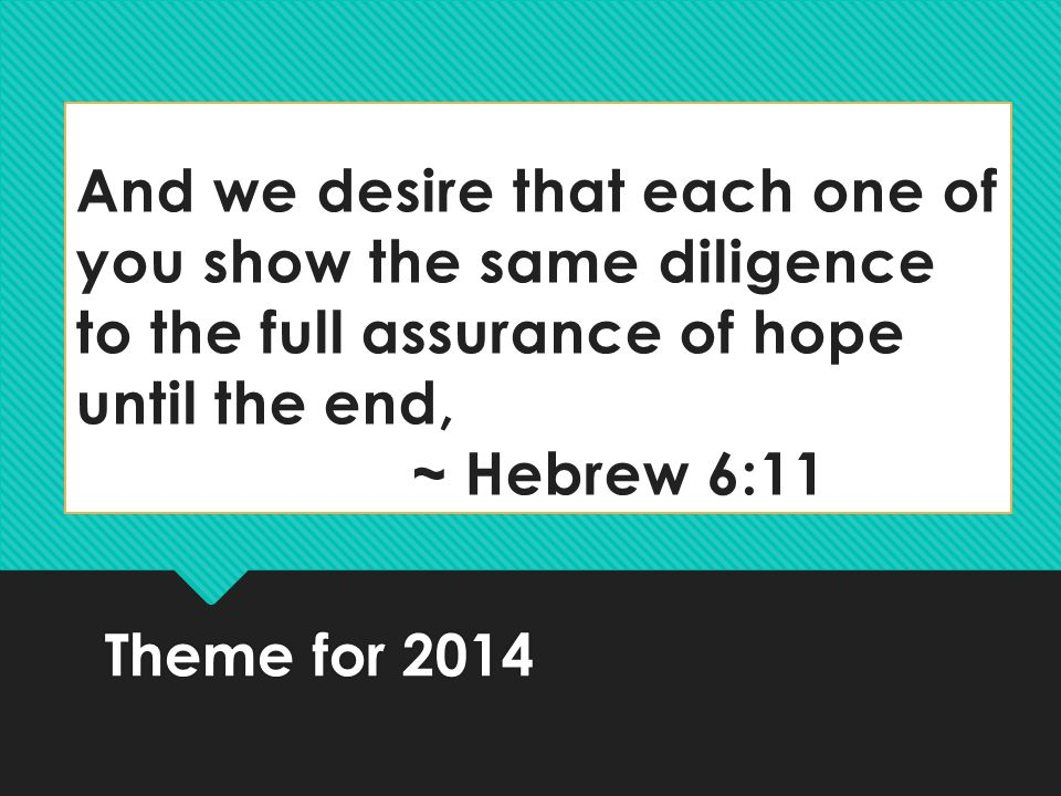 And we desire that each one of you show the same diligence to the full assurance of hope until the end, ~ Hebrew 6:11 Theme for 2014