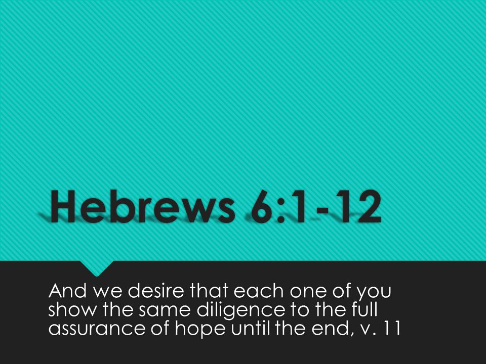 Hebrews 6:1-12 And we desire that each one of you show the same diligence to the full assurance of hope until the end, v.