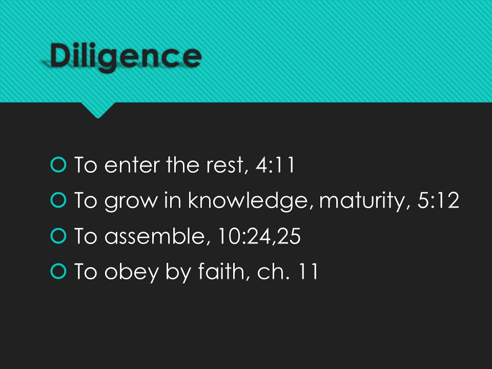 DiligenceDiligence  To enter the rest, 4:11  To grow in knowledge, maturity, 5:12  To assemble, 10:24,25  To obey by faith, ch.