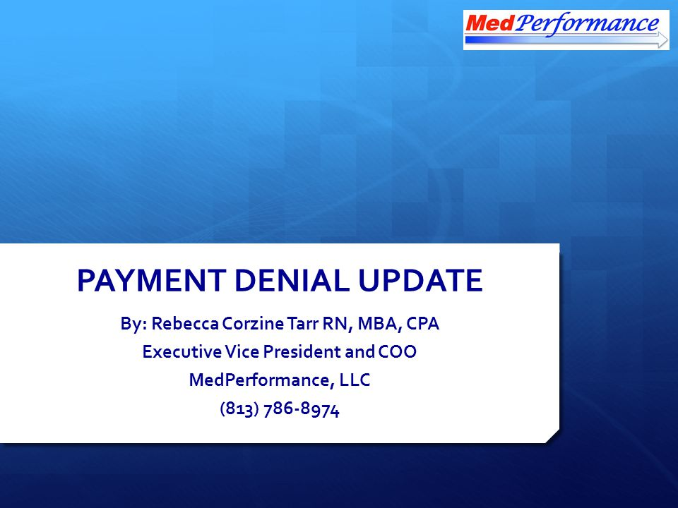 PAYMENT DENIAL UPDATE By: Rebecca Corzine Tarr RN, MBA, CPA Executive Vice President and COO MedPerformance, LLC (813) 786-8974