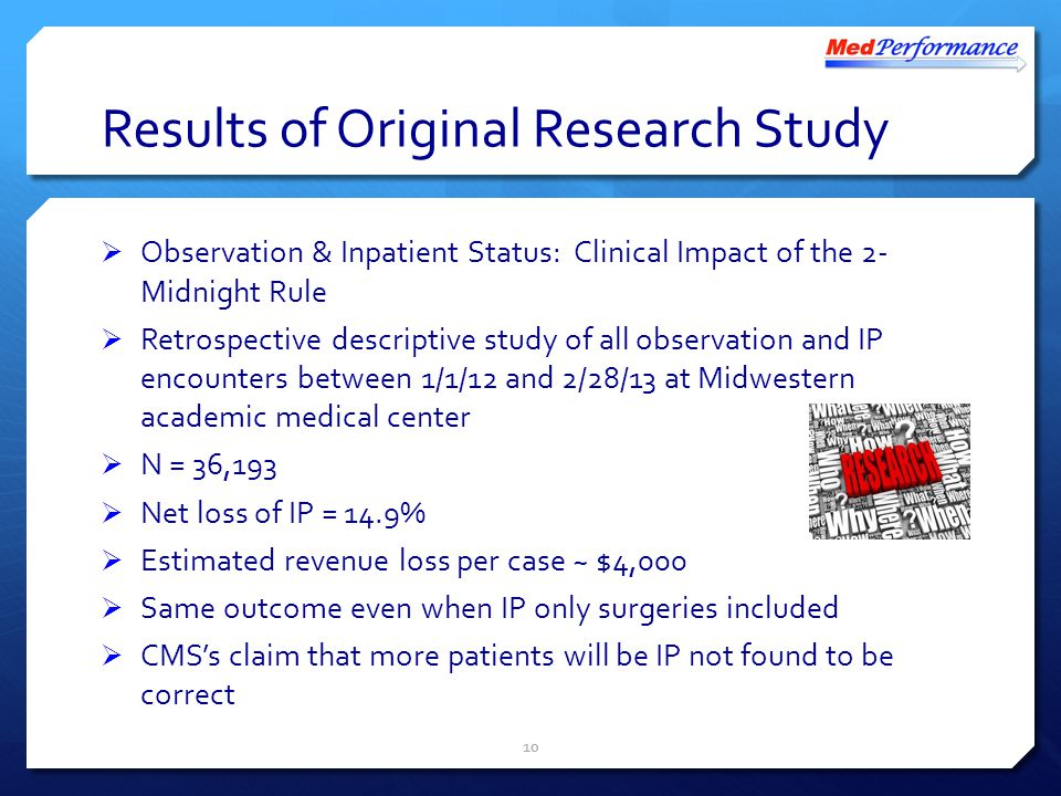 Results of Original Research Study  Observation & Inpatient Status: Clinical Impact of the 2- Midnight Rule  Retrospective descriptive study of all observation and IP encounters between 1/1/12 and 2/28/13 at Midwestern academic medical center  N = 36,193  Net loss of IP = 14.9%  Estimated revenue loss per case ~ $4,000  Same outcome even when IP only surgeries included  CMS's claim that more patients will be IP not found to be correct 10