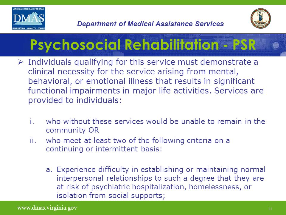 11 Psychosocial Rehabilitation - PSR  Individuals qualifying for this service must demonstrate a clinical necessity for the service arising from ment