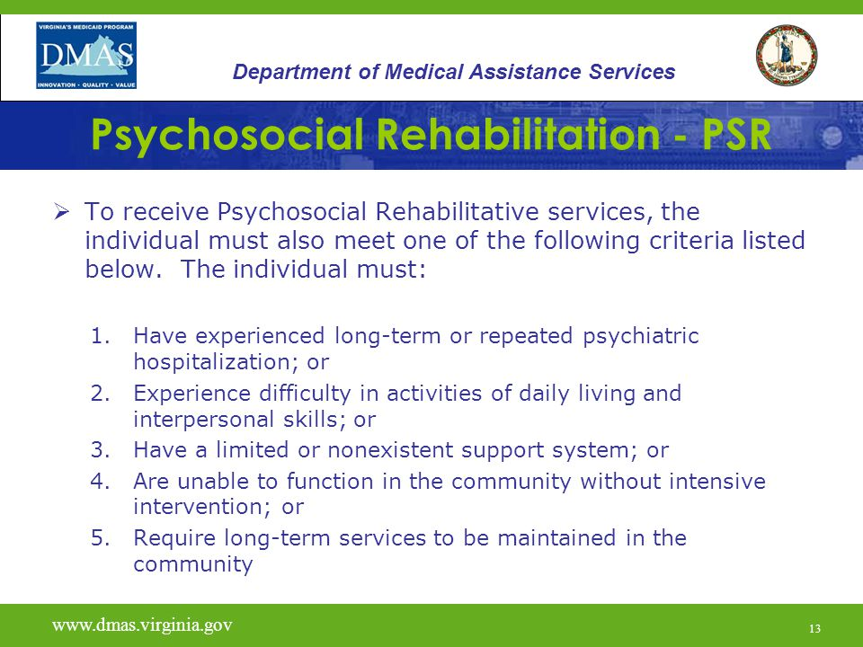 13 Psychosocial Rehabilitation - PSR  To receive Psychosocial Rehabilitative services, the individual must also meet one of the following criteria li