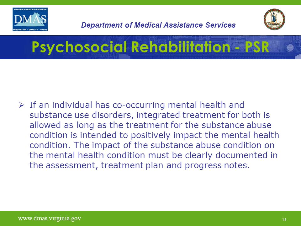 14 Psychosocial Rehabilitation - PSR  If an individual has co-occurring mental health and substance use disorders, integrated treatment for both is a