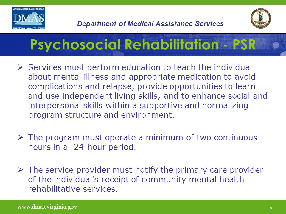 19 Psychosocial Rehabilitation - PSR  Services must perform education to teach the individual about mental illness and appropriate medication to avoi