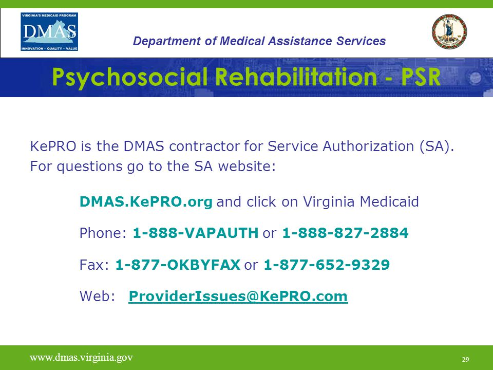 29 Psychosocial Rehabilitation - PSR KePRO is the DMAS contractor for Service Authorization (SA). For questions go to the SA website: DMAS.KePRO.org a