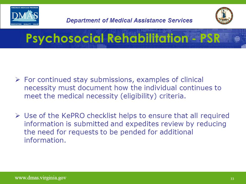 33 Psychosocial Rehabilitation - PSR  For continued stay submissions, examples of clinical necessity must document how the individual continues to me