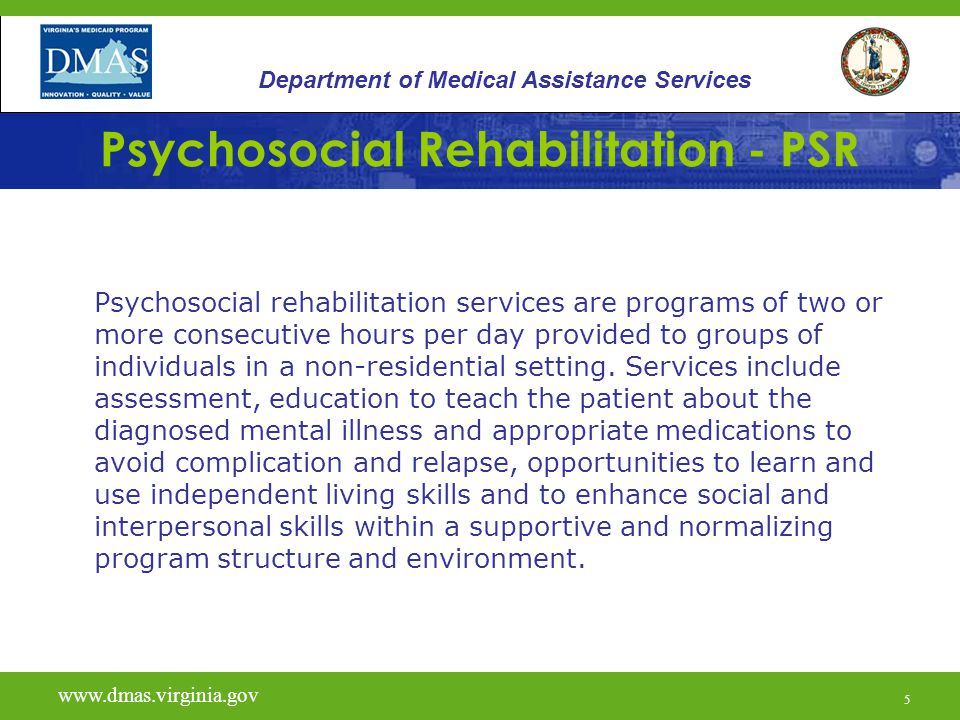 5 Psychosocial Rehabilitation - PSR Psychosocial rehabilitation services are programs of two or more consecutive hours per day provided to groups of i