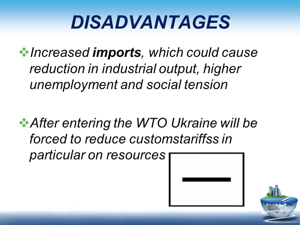 DISADVANTAGES  Increased imports, which could cause reduction in industrial output, higher unemployment and social tension  After entering the WTO Ukraine will be forced to reduce customstariffss in particular on resources