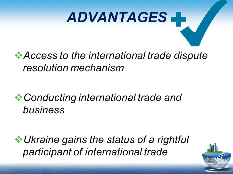 ADVANTAGES  Access to the international trade dispute resolution mechanism  Conducting international trade and business  Ukraine gains the status of a rightful participant of international trade