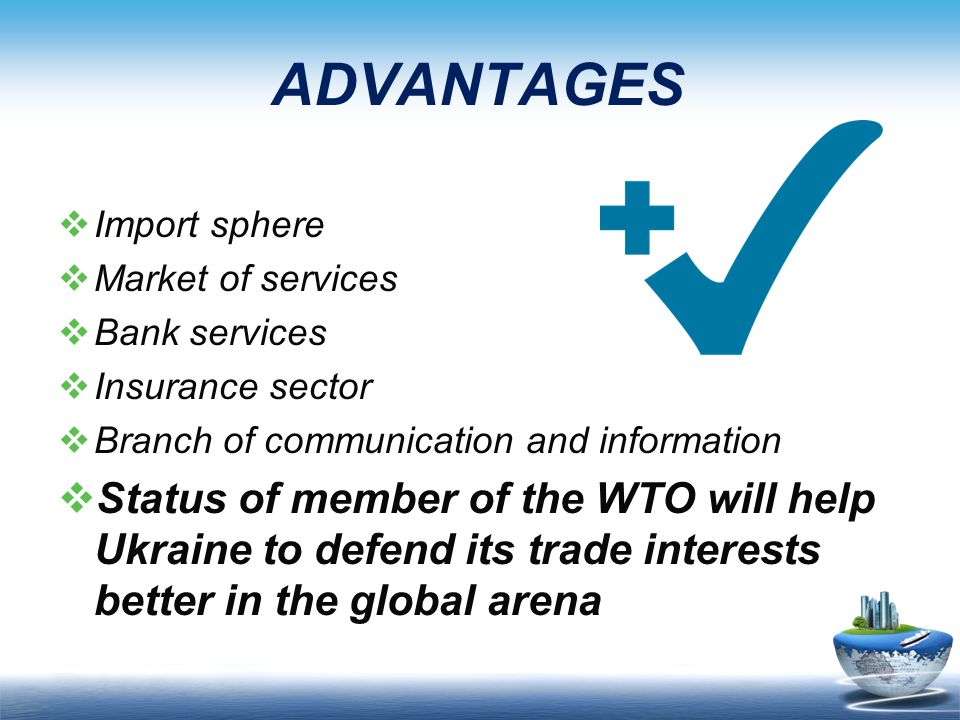 ADVANTAGES  Import sphere  Market of services  Bank services  Insurance sector  Branch of communication and information  Status of member of the WTO will help Ukraine to defend its trade interests better in the global arena