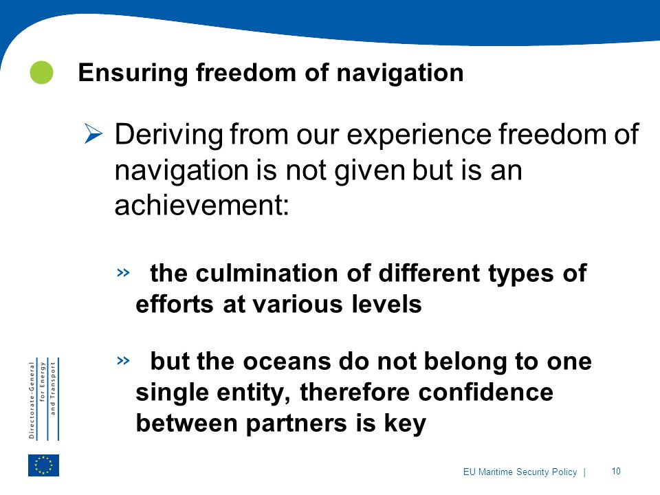 | 10 EU Maritime Security Policy Ensuring freedom of navigation  Deriving from our experience freedom of navigation is not given but is an achievemen