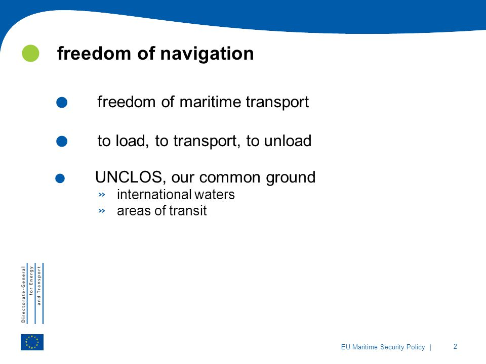 | 2 EU Maritime Security Policy. freedom of maritime transport. to load, to transport, to unload. UNCLOS, our common ground » international waters » a