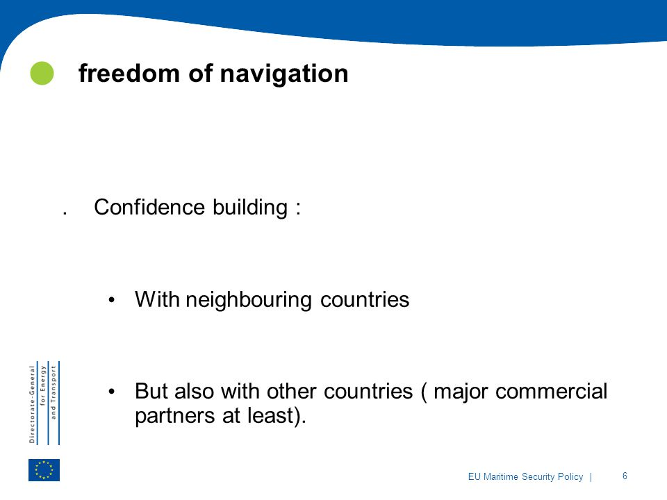 | 6 EU Maritime Security Policy freedom of navigation.Confidence building : With neighbouring countries But also with other countries ( major commercial partners at least).