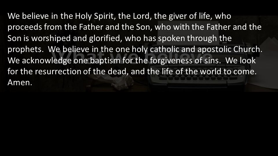 We believe in the Holy Spirit, the Lord, the giver of life, who proceeds from the Father and the Son, who with the Father and the Son is worshiped and glorified, who has spoken through the prophets.
