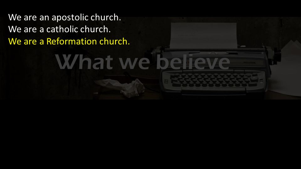 We are an apostolic church. We are a catholic church. We are a Reformation church.