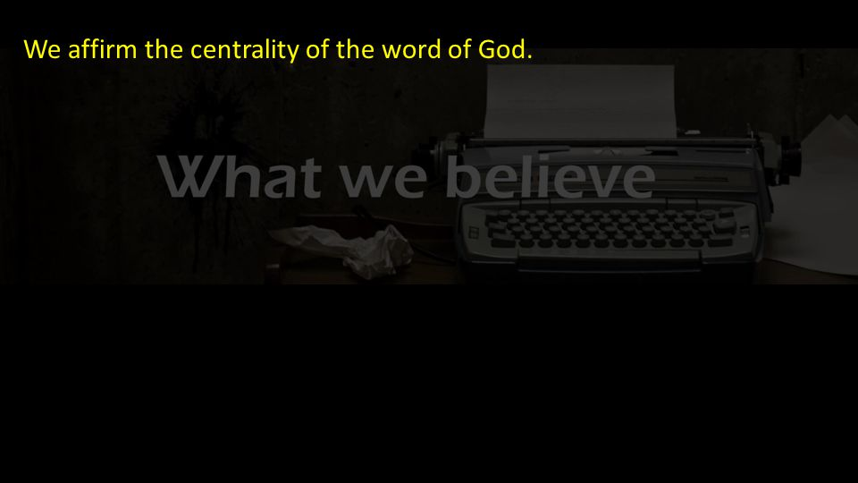 We affirm the centrality of the word of God.