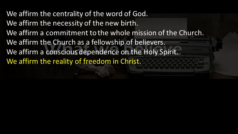 We affirm the centrality of the word of God. We affirm the necessity of the new birth.