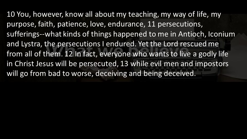 10 You, however, know all about my teaching, my way of life, my purpose, faith, patience, love, endurance, 11 persecutions, sufferings--what kinds of things happened to me in Antioch, Iconium and Lystra, the persecutions I endured.