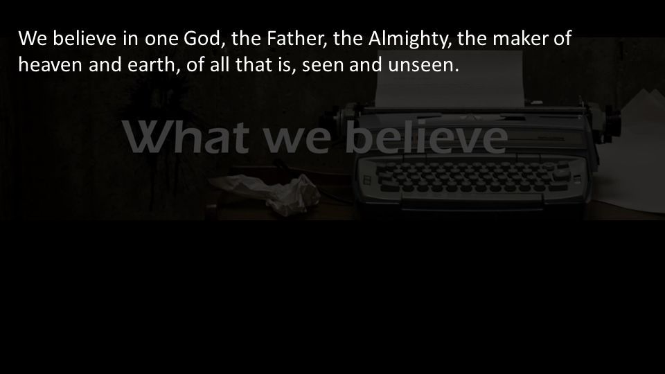 We believe in one God, the Father, the Almighty, the maker of heaven and earth, of all that is, seen and unseen.