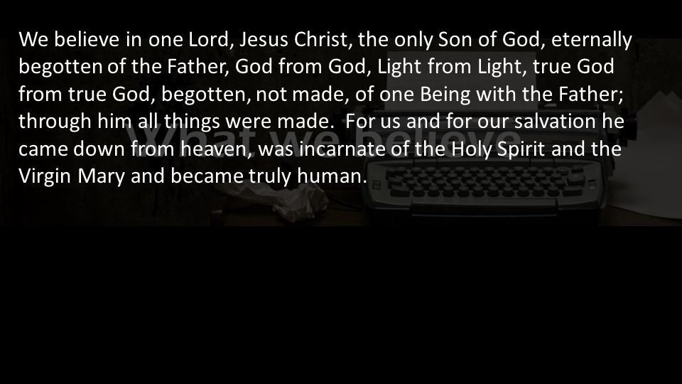 We believe in one Lord, Jesus Christ, the only Son of God, eternally begotten of the Father, God from God, Light from Light, true God from true God, begotten, not made, of one Being with the Father; through him all things were made.