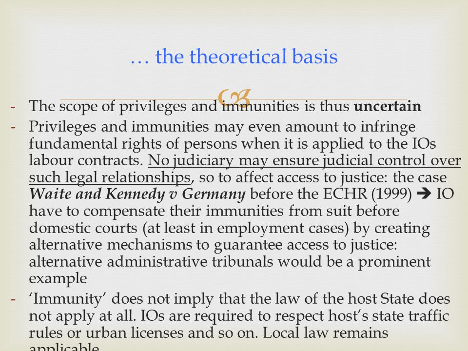  -The scope of privileges and immunities is thus uncertain -Privileges and immunities may even amount to infringe fundamental rights of persons when it is applied to the IOs labour contracts.