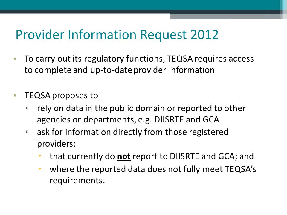 Provider Information Request 2012 To carry out its regulatory functions, TEQSA requires access to complete and up-to-date provider information TEQSA proposes to ▫ rely on data in the public domain or reported to other agencies or departments, e.g.