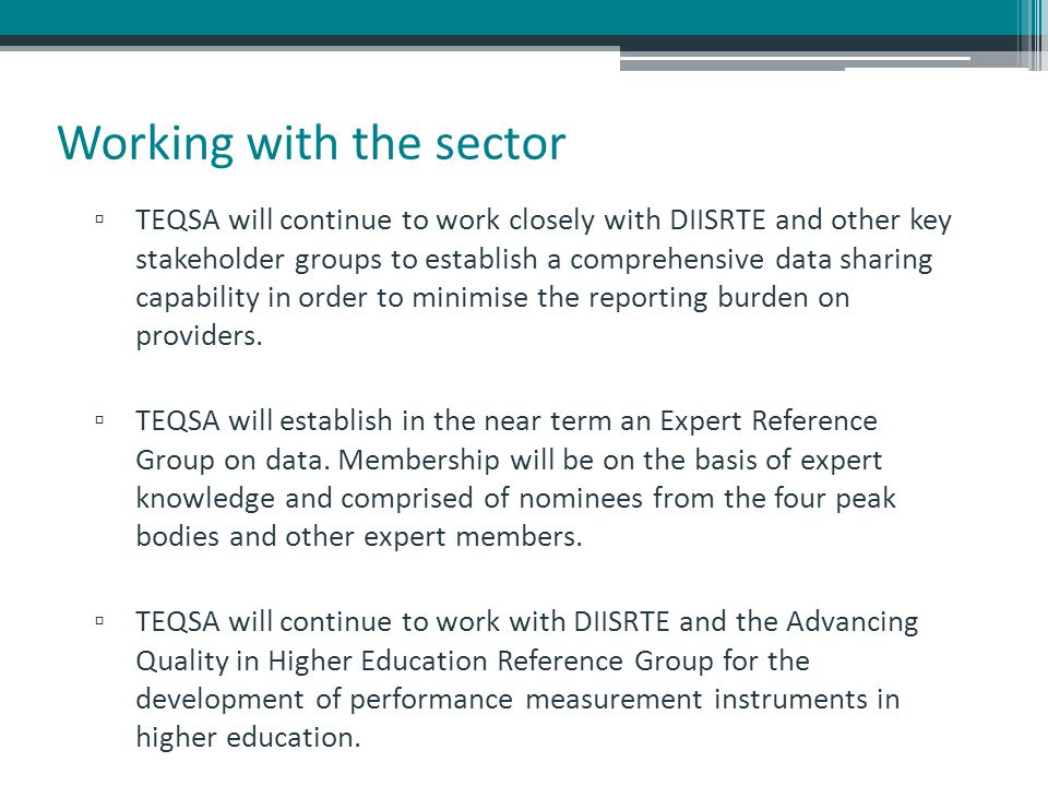 Working with the sector ▫ TEQSA will continue to work closely with DIISRTE and other key stakeholder groups to establish a comprehensive data sharing capability in order to minimise the reporting burden on providers.