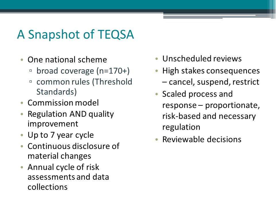 A Snapshot of TEQSA One national scheme ▫ broad coverage (n=170+) ▫ common rules (Threshold Standards) Commission model Regulation AND quality improve