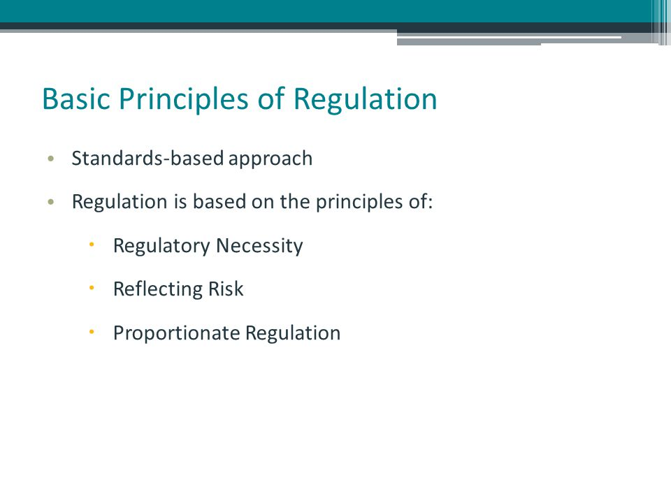 Basic Principles of Regulation Standards-based approach Regulation is based on the principles of:  Regulatory Necessity  Reflecting Risk  Proportionate Regulation