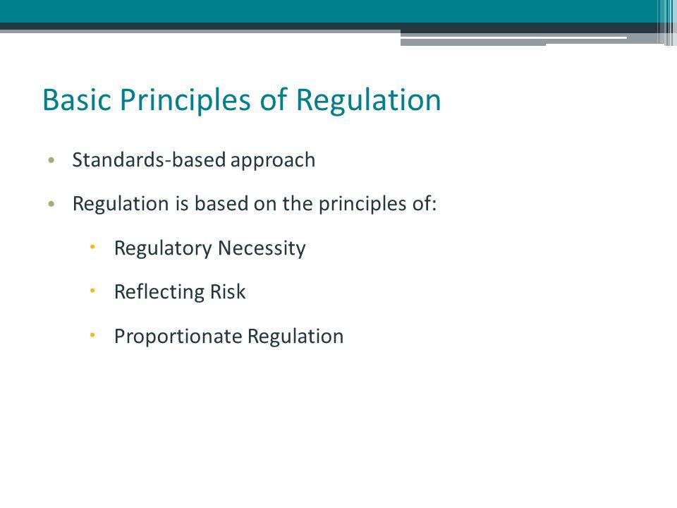 Basic Principles of Regulation Standards-based approach Regulation is based on the principles of:  Regulatory Necessity  Reflecting Risk  Proportio