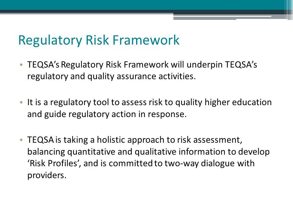 Regulatory Risk Framework TEQSA's Regulatory Risk Framework will underpin TEQSA's regulatory and quality assurance activities. It is a regulatory tool
