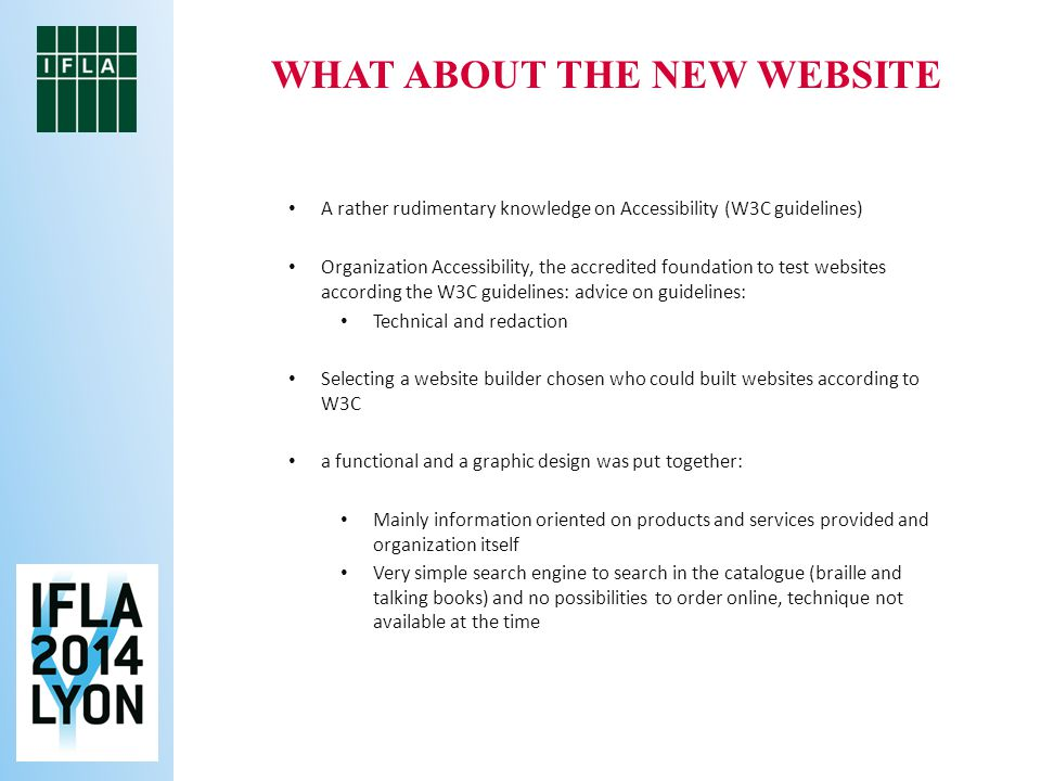 WHAT ABOUT THE NEW WEBSITE A rather rudimentary knowledge on Accessibility (W3C guidelines) Organization Accessibility, the accredited foundation to test websites according the W3C guidelines: advice on guidelines: Technical and redaction Selecting a website builder chosen who could built websites according to W3C a functional and a graphic design was put together: Mainly information oriented on products and services provided and organization itself Very simple search engine to search in the catalogue (braille and talking books) and no possibilities to order online, technique not available at the time