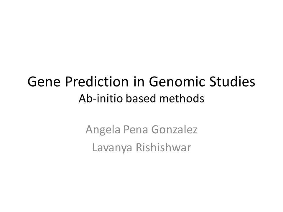 Gene Prediction in Genomic Studies Ab-initio based methods Angela Pena Gonzalez Lavanya Rishishwar