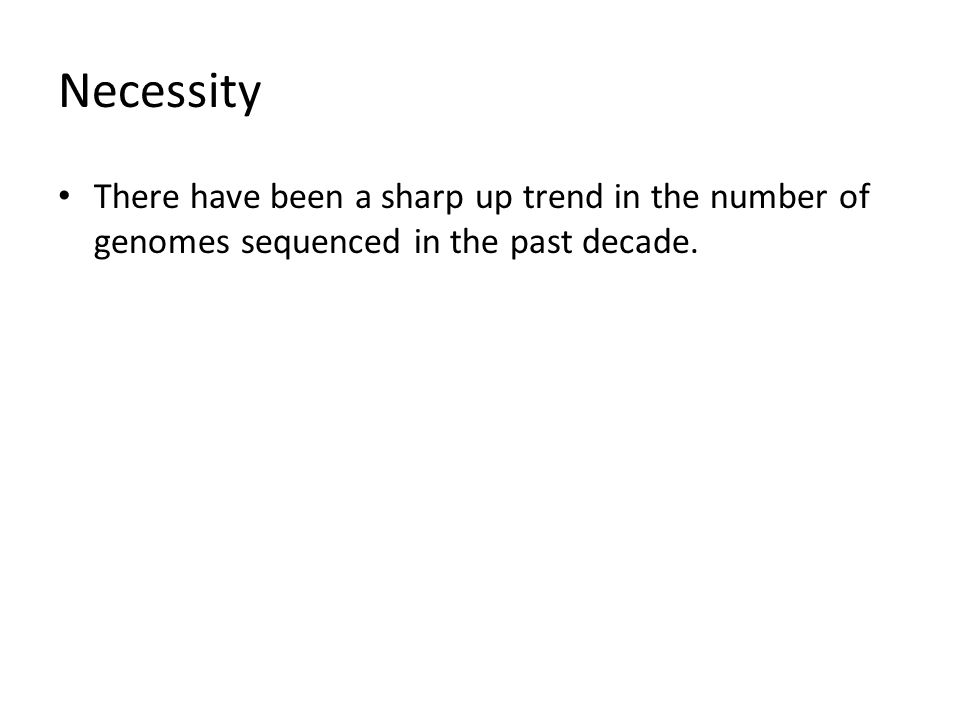 Necessity There have been a sharp up trend in the number of genomes sequenced in the past decade.