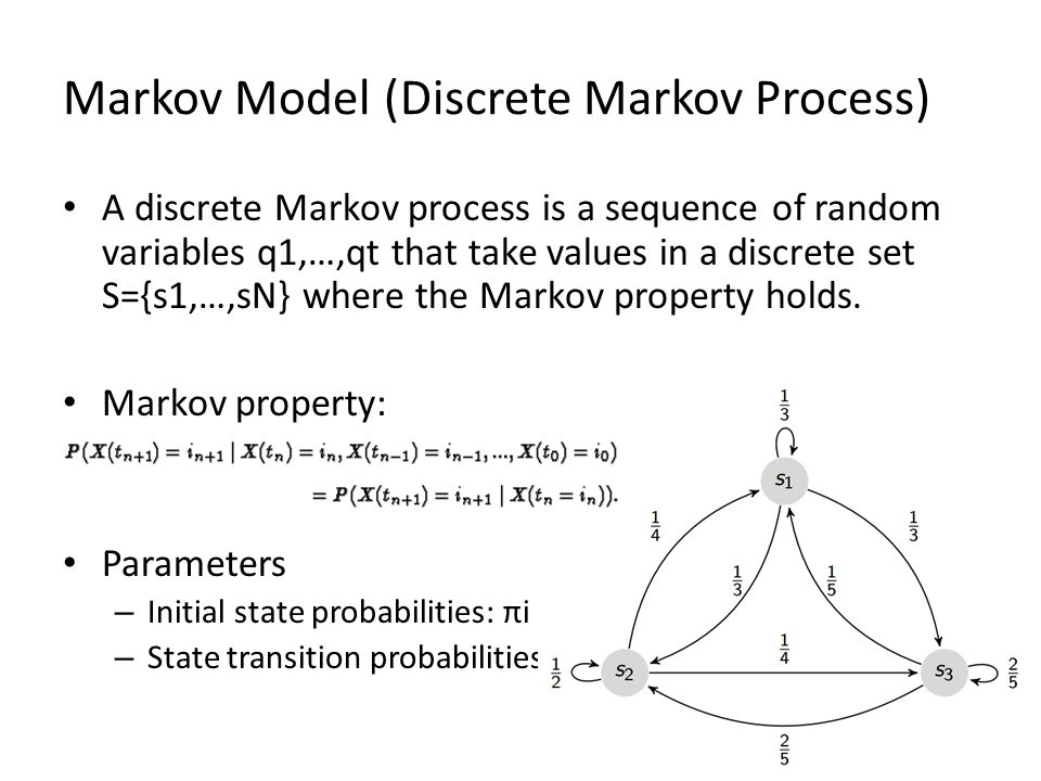 Markov Model (Discrete Markov Process) A discrete Markov process is a sequence of random variables q1,…,qt that take values in a discrete set S={s1,…,