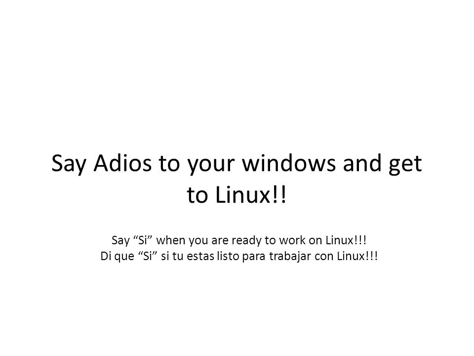 "Say Adios to your windows and get to Linux!! Say ""Si"" when you are ready to work on Linux!!! Di que ""Si"" si tu estas listo para trabajar con Linux!!!"