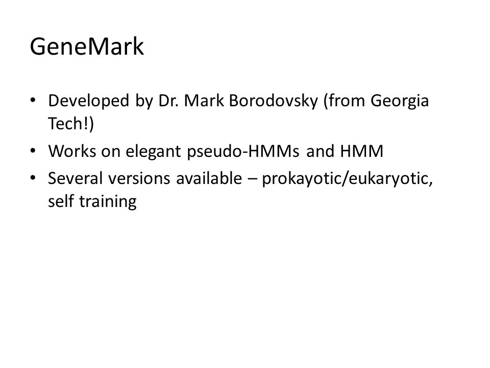 GeneMark Developed by Dr. Mark Borodovsky (from Georgia Tech!) Works on elegant pseudo-HMMs and HMM Several versions available – prokayotic/eukaryotic